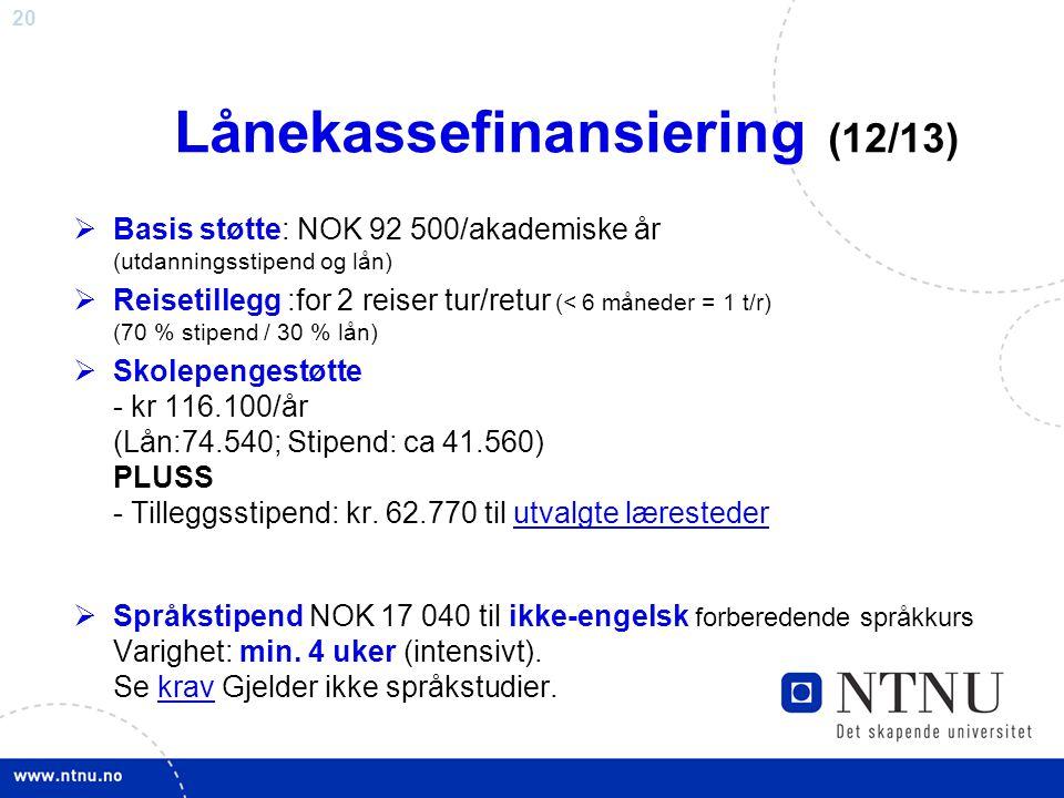 20 Lånekassefinansiering (12/13)  Basis støtte: NOK 92 500/akademiske år (utdanningsstipend og lån)  Reisetillegg :for 2 reiser tur/retur (< 6 måneder = 1 t/r) (70 % stipend / 30 % lån)  Skolepengestøtte - kr 116.100/år (Lån:74.540; Stipend: ca 41.560) PLUSS - Tilleggsstipend: kr.