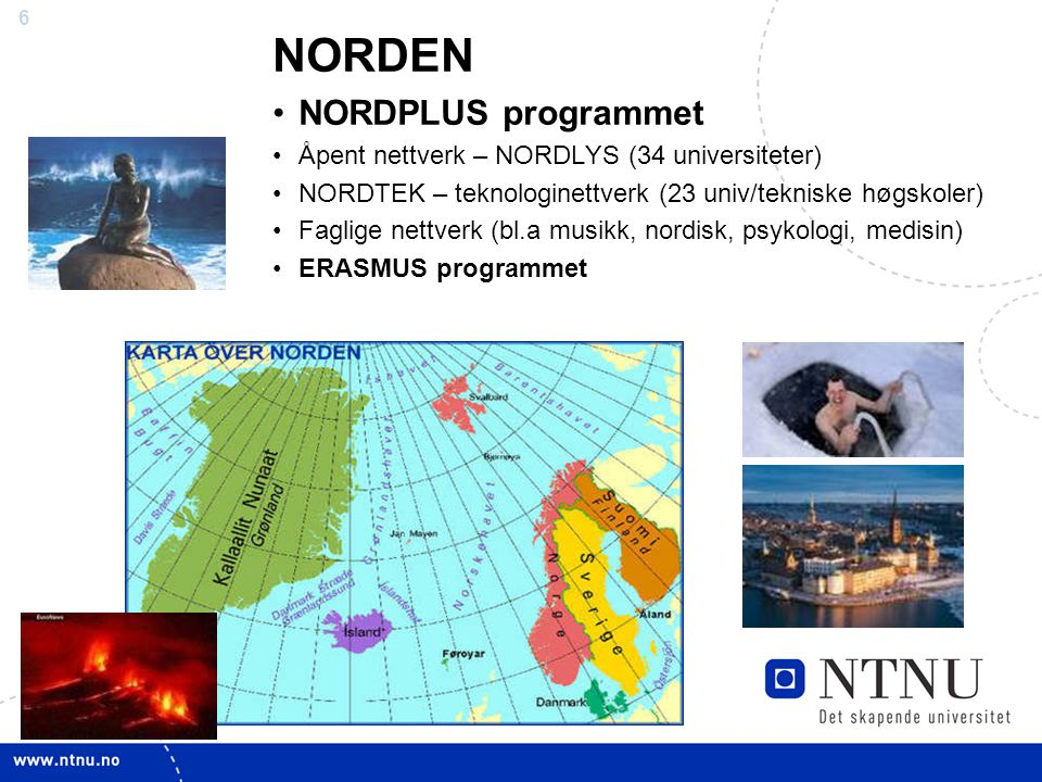 6 NORDEN NORDPLUS programmet Åpent nettverk – NORDLYS (34 universiteter) NORDTEK – teknologinettverk (23 univ/tekniske høgskoler) Faglige nettverk (bl.a musikk, nordisk, psykologi, medisin) ERASMUS programmet