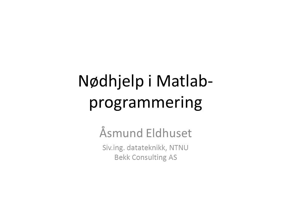 Nødhjelp i Matlab- programmering Åsmund Eldhuset Siv.ing. datateknikk, NTNU Bekk Consulting AS