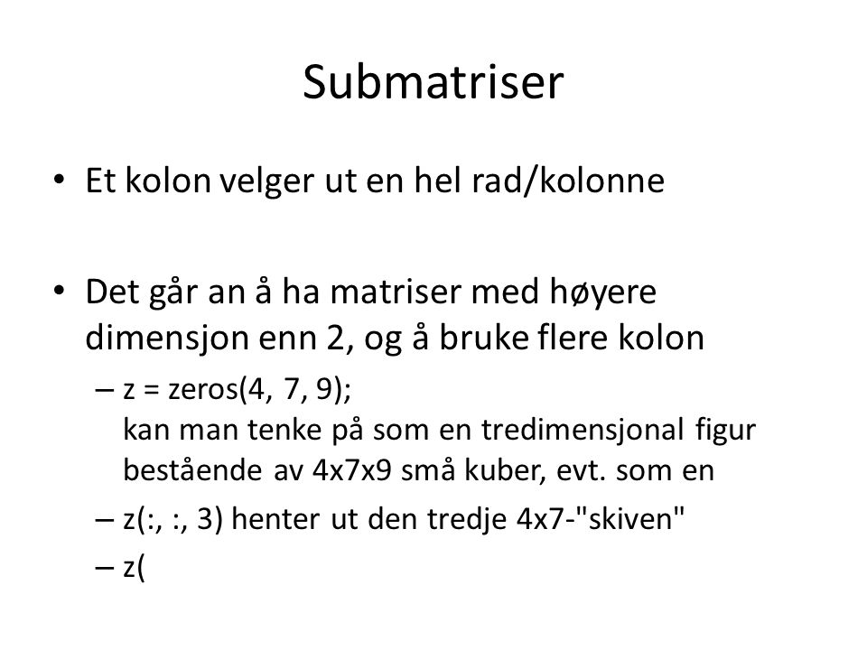 Submatriser Et kolon velger ut en hel rad/kolonne Det går an å ha matriser med høyere dimensjon enn 2, og å bruke flere kolon – z = zeros(4, 7, 9); ka