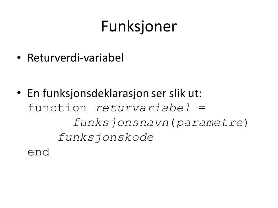 Funksjoner Returverdi-variabel En funksjonsdeklarasjon ser slik ut: function returvariabel = funksjonsnavn(parametre) funksjonskode end