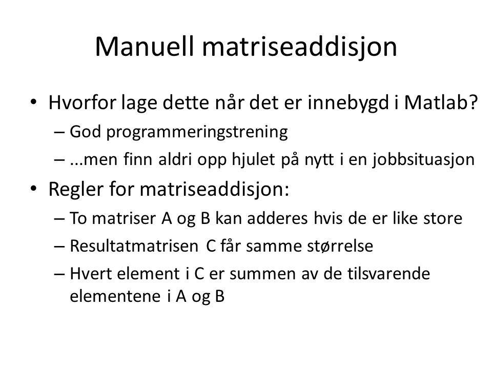 Manuell matriseaddisjon Hvorfor lage dette når det er innebygd i Matlab? – God programmeringstrening –...men finn aldri opp hjulet på nytt i en jobbsi