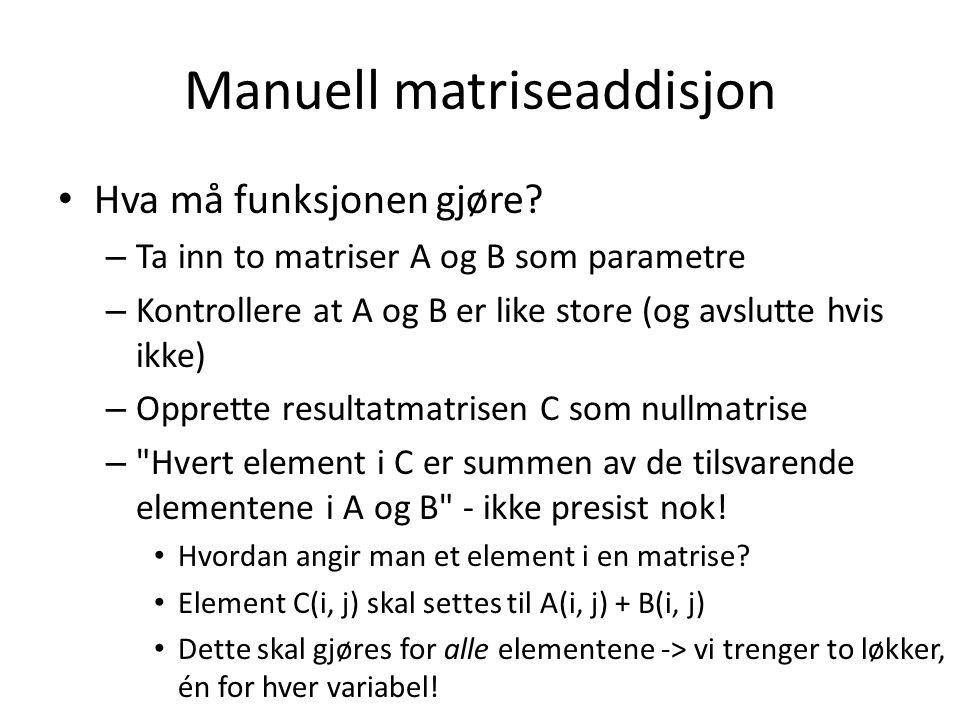 Manuell matriseaddisjon Hva må funksjonen gjøre? – Ta inn to matriser A og B som parametre – Kontrollere at A og B er like store (og avslutte hvis ikk