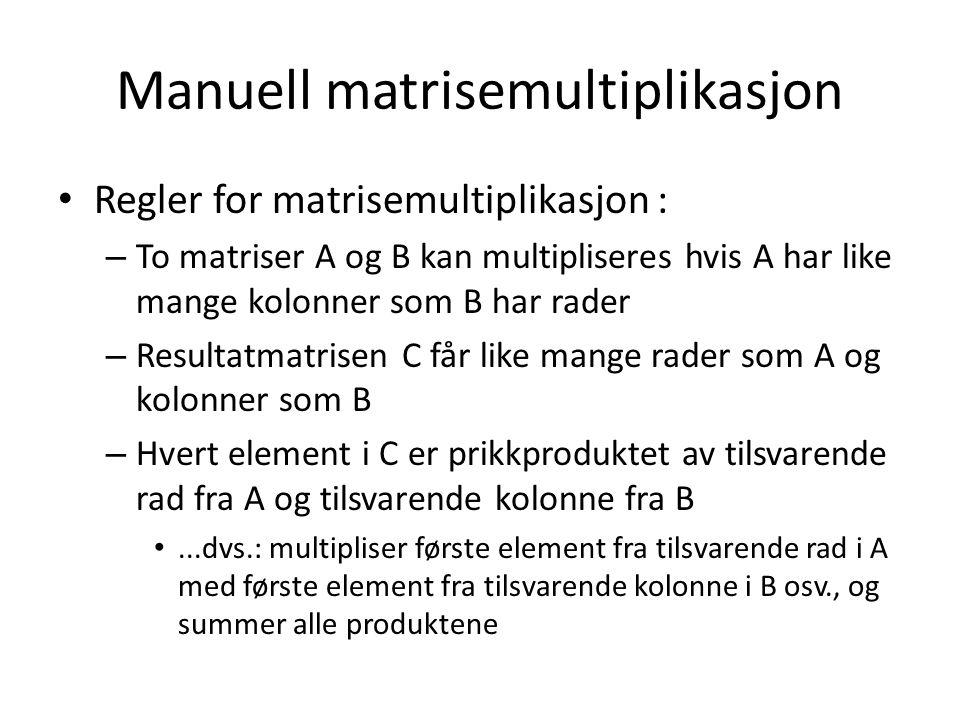 Manuell matrisemultiplikasjon Regler for matrisemultiplikasjon : – To matriser A og B kan multipliseres hvis A har like mange kolonner som B har rader