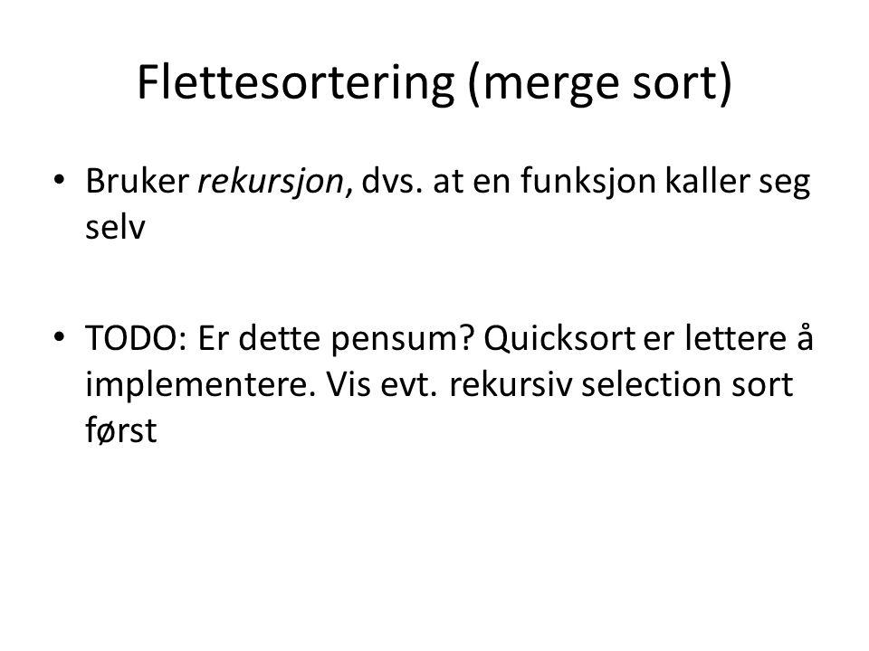 Flettesortering (merge sort) Bruker rekursjon, dvs. at en funksjon kaller seg selv TODO: Er dette pensum? Quicksort er lettere å implementere. Vis evt