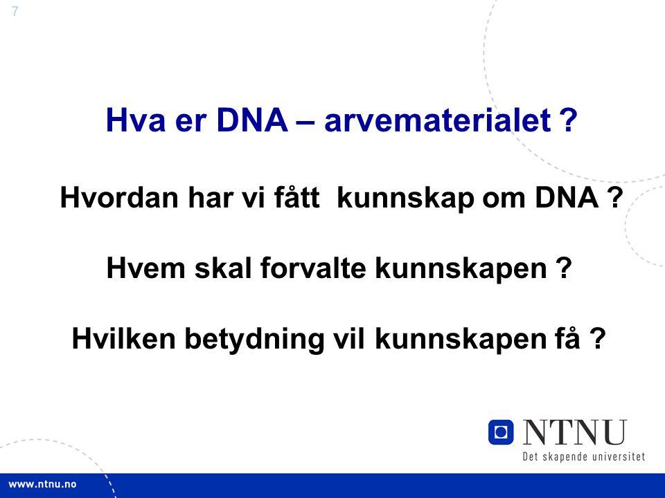 7 Hva er DNA – arvematerialet ? Hvordan har vi fått kunnskap om DNA ? Hvem skal forvalte kunnskapen ? Hvilken betydning vil kunnskapen få ?