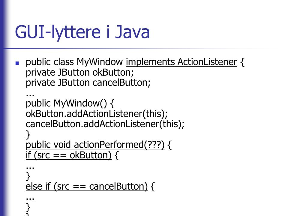 GUI-lyttere i Java public class MyWindow implements ActionListener { private JButton okButton; private JButton cancelButton;... public MyWindow() { ok