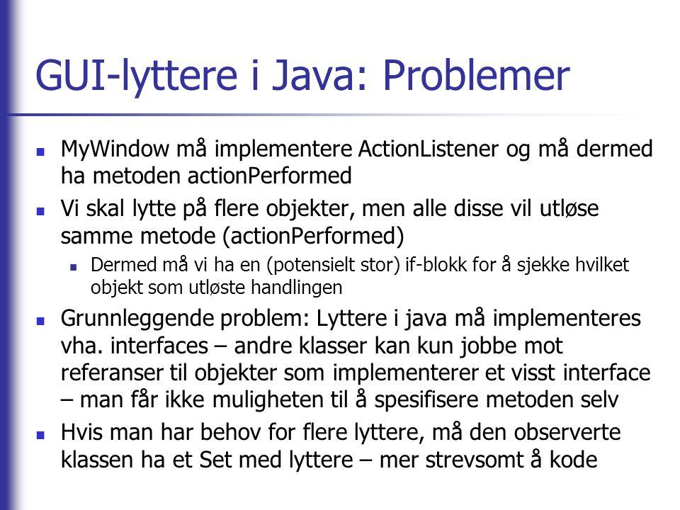 GUI-lyttere i Java: Problemer MyWindow må implementere ActionListener og må dermed ha metoden actionPerformed Vi skal lytte på flere objekter, men all