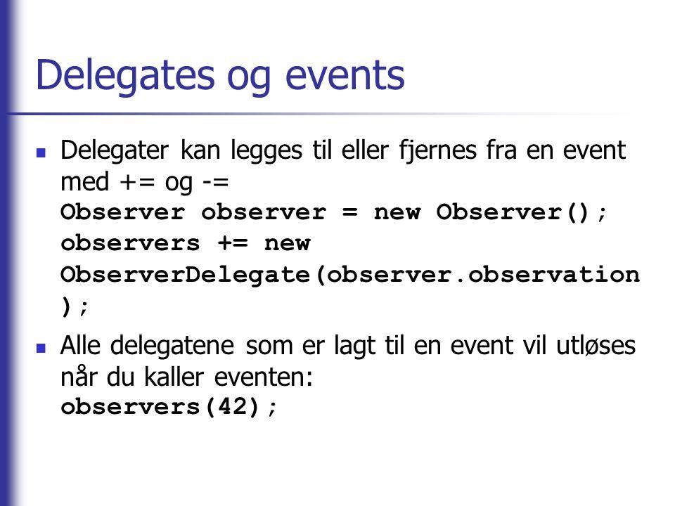 Delegates og events Delegater kan legges til eller fjernes fra en event med += og -= Observer observer = new Observer(); observers += new ObserverDele