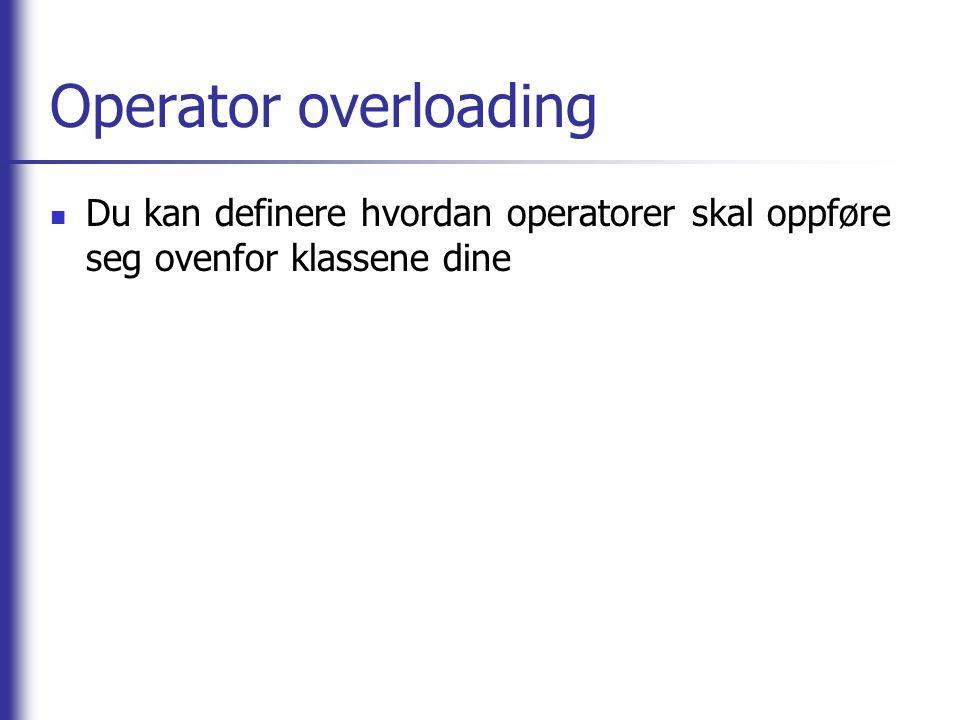 Operator overloading Du kan definere hvordan operatorer skal oppføre seg ovenfor klassene dine