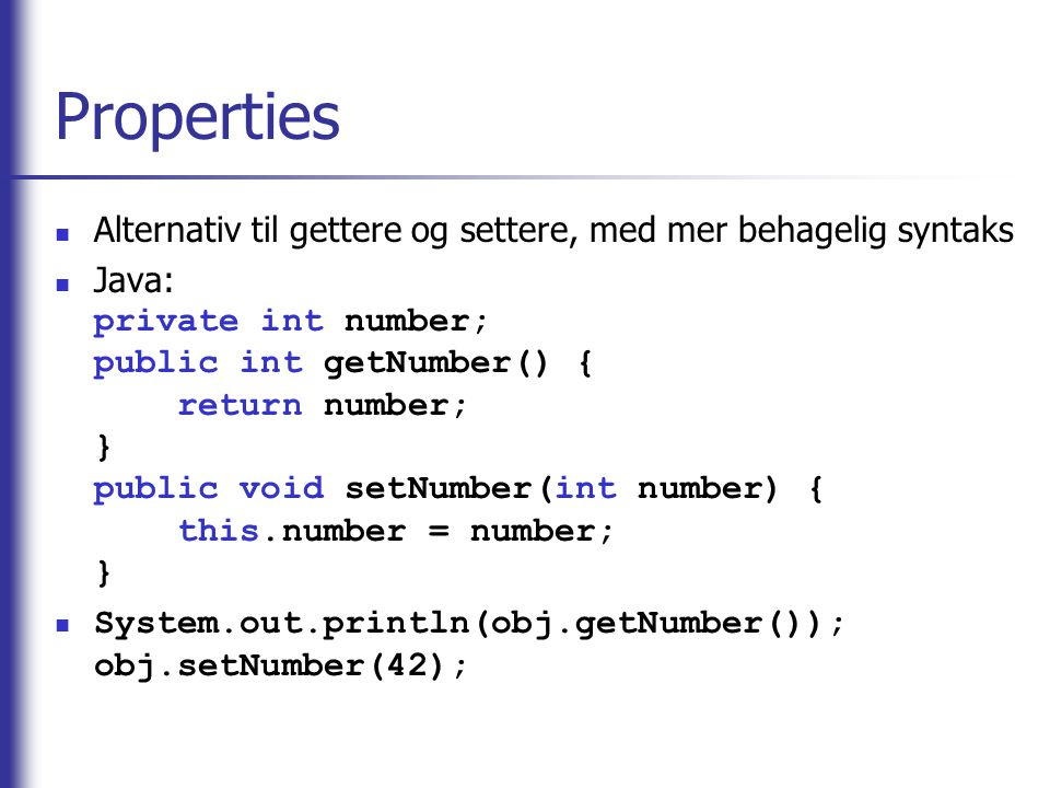 Properties Alternativ til gettere og settere, med mer behagelig syntaks Java: private int number; public int getNumber() { return number; } public voi