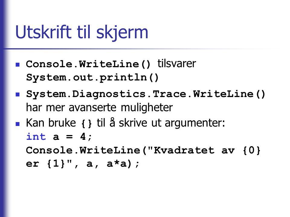 Utskrift til skjerm Console.WriteLine() tilsvarer System.out.println() System.Diagnostics.Trace.WriteLine() har mer avanserte muligheter Kan bruke {}