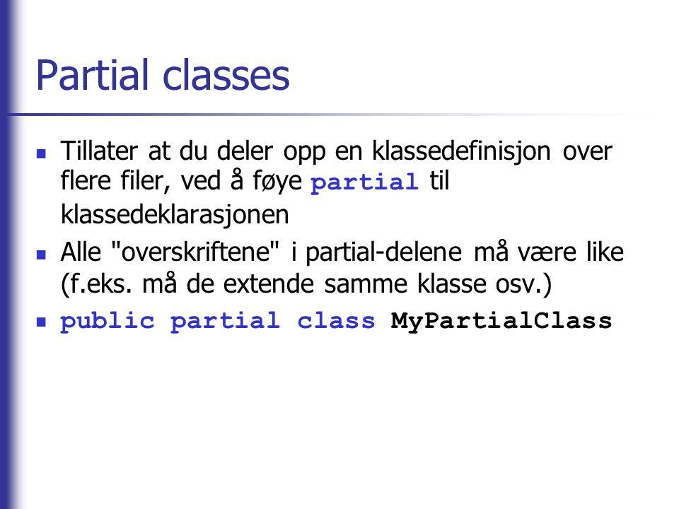 Partial classes Tillater at du deler opp en klassedefinisjon over flere filer, ved å føye partial til klassedeklarasjonen Alle