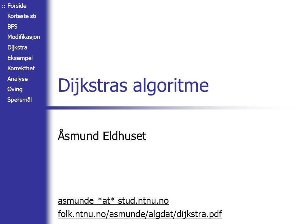 Forside Korteste sti BFS Modifikasjon Dijkstra Eksempel Korrekthet Analyse Øving Spørsmål Dijkstras algoritme Åsmund Eldhuset asmunde *at* stud.ntnu.no folk.ntnu.no/asmunde/algdat/dijkstra.pdf ::