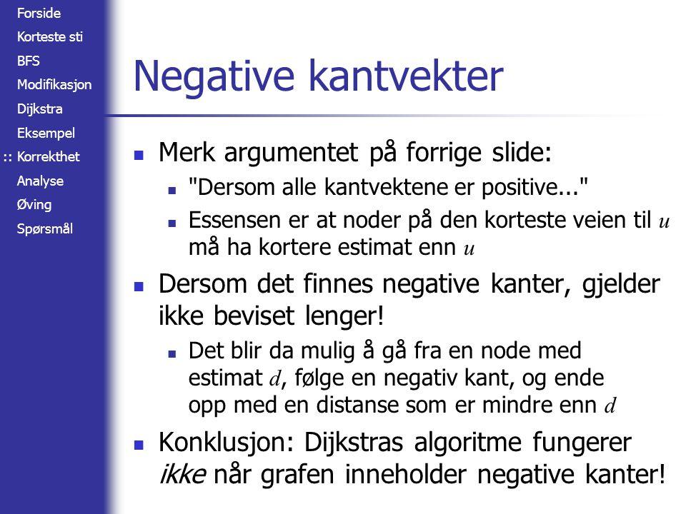 Forside Korteste sti BFS Modifikasjon Dijkstra Eksempel Korrekthet Analyse Øving Spørsmål Negative kantvekter Merk argumentet på forrige slide: Dersom alle kantvektene er positive... Essensen er at noder på den korteste veien til u må ha kortere estimat enn u Dersom det finnes negative kanter, gjelder ikke beviset lenger.