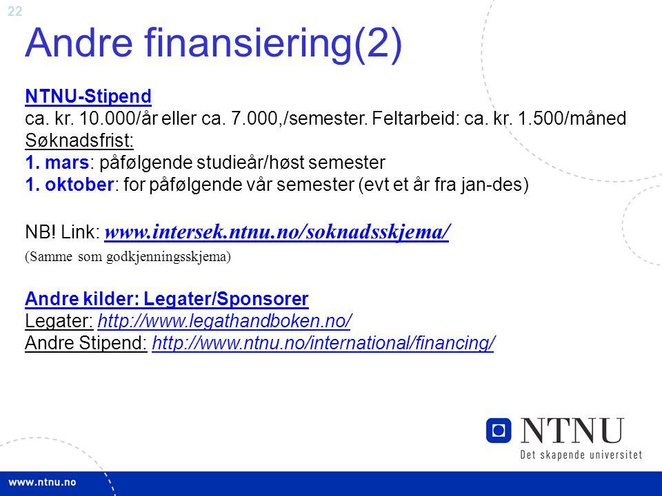 22 Andre finansiering(2) NTNU-Stipend NTNU-Stipend ca. kr. 10.000/år eller ca. 7.000,/semester. Feltarbeid: ca. kr. 1.500/måned Søknadsfrist: 1. mars:
