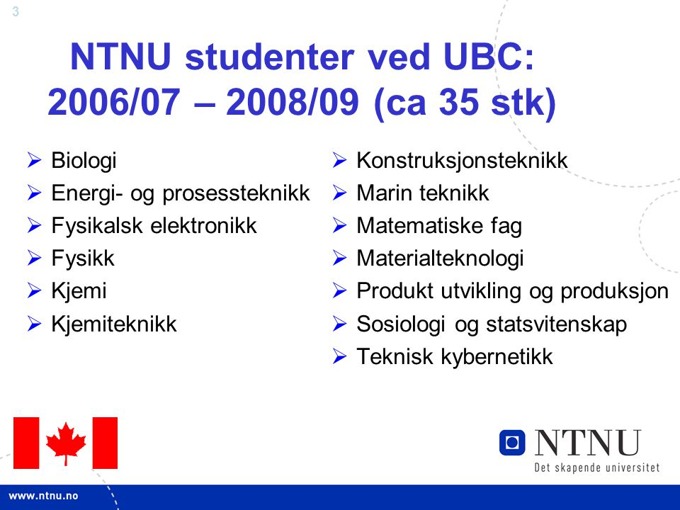 3 NTNU studenter ved UBC: 2006/07 – 2008/09 (ca 35 stk)  Biologi  Energi- og prosessteknikk  Fysikalsk elektronikk  Fysikk  Kjemi  Kjemiteknikk