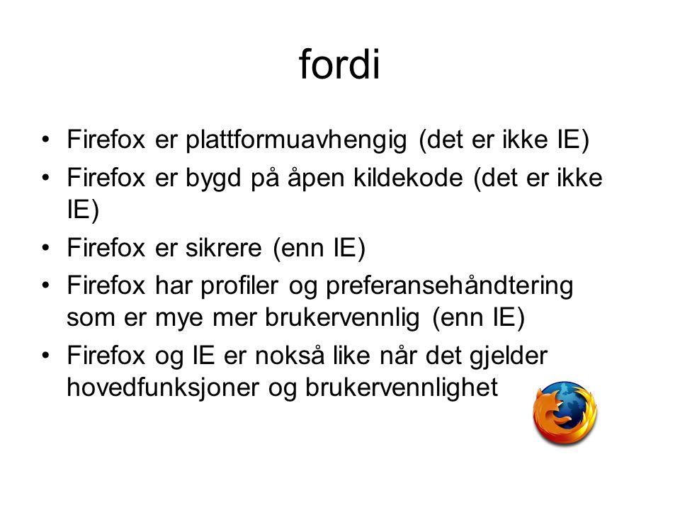 fordi Firefox er plattformuavhengig (det er ikke IE) Firefox er bygd på åpen kildekode (det er ikke IE) Firefox er sikrere (enn IE) Firefox har profiler og preferansehåndtering som er mye mer brukervennlig (enn IE) Firefox og IE er nokså like når det gjelder hovedfunksjoner og brukervennlighet
