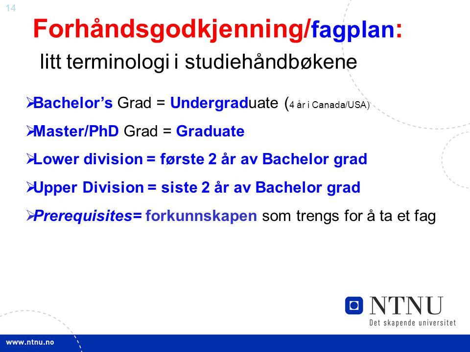 14 Forhåndsgodkjenning/ fagplan : litt terminologi i studiehåndbøkene  Bachelor's Grad = Undergraduate ( 4 år i Canada/USA)  Master/PhD Grad = Gradu