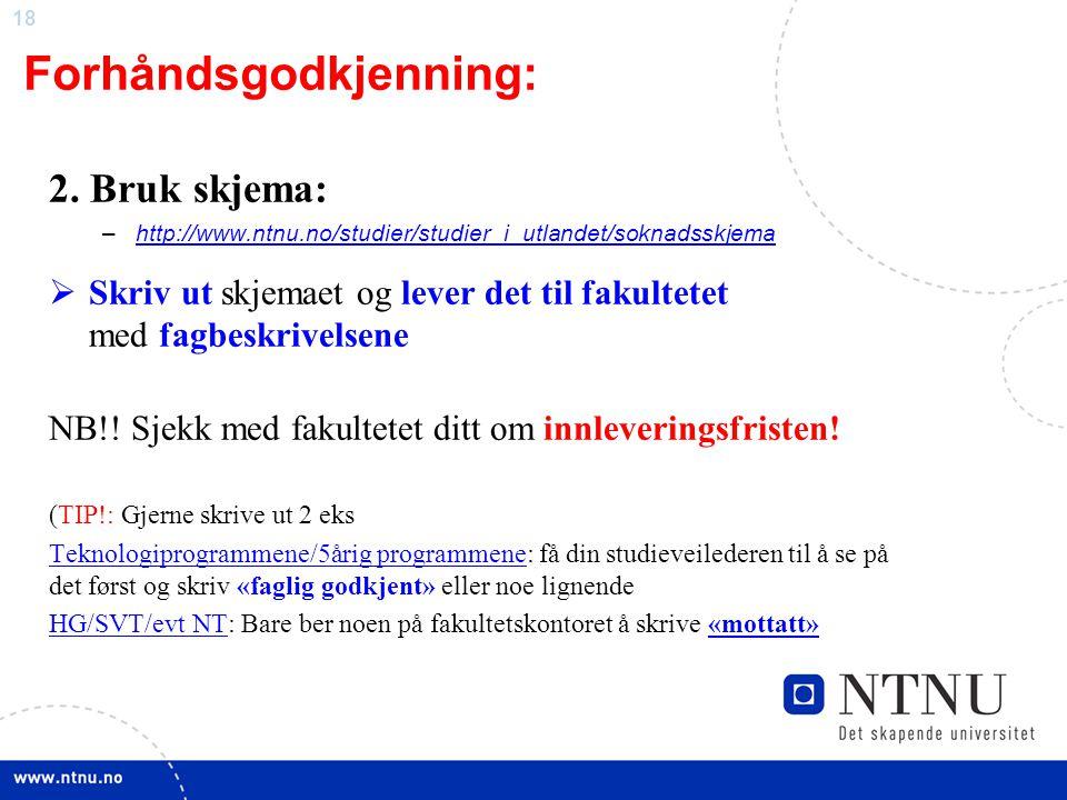 18 Forhåndsgodkjenning: 2. Bruk skjema: –http://www.ntnu.no/studier/studier_i_utlandet/soknadsskjemahttp://www.ntnu.no/studier/studier_i_utlandet/sokn