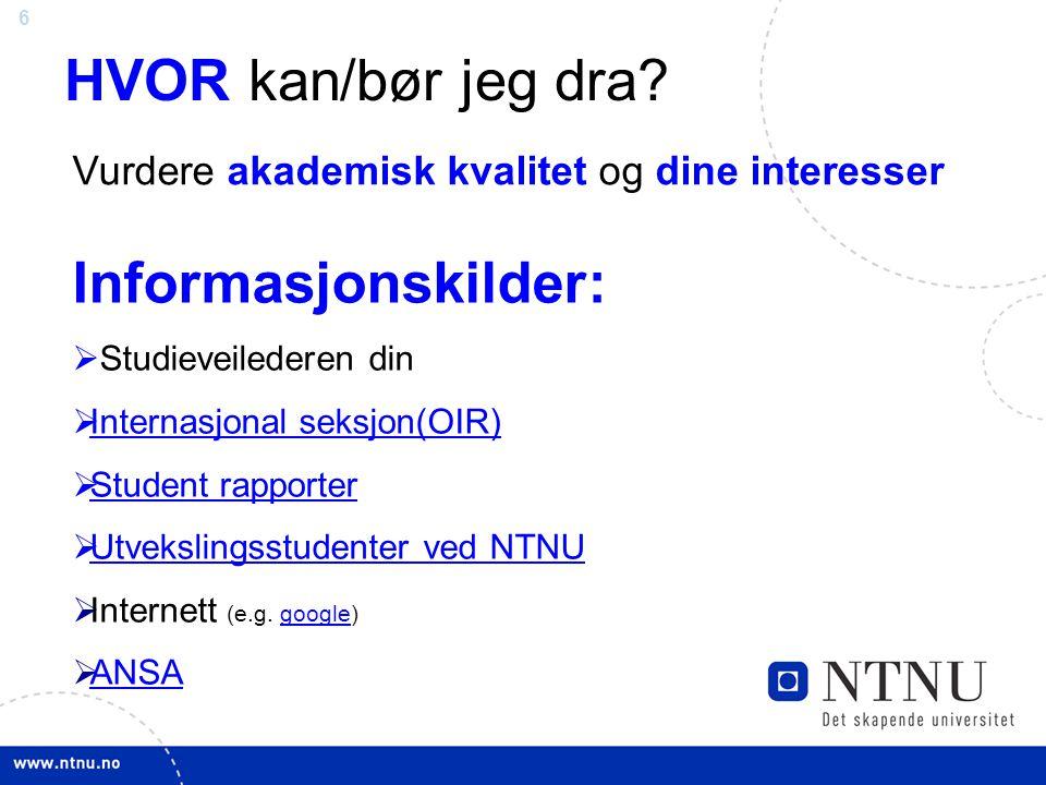 6 HVOR kan/bør jeg dra? Informasjonskilder:  Studieveilederen din  Internasjonal seksjon(OIR) Internasjonal seksjon(OIR)  Student rapporter Student