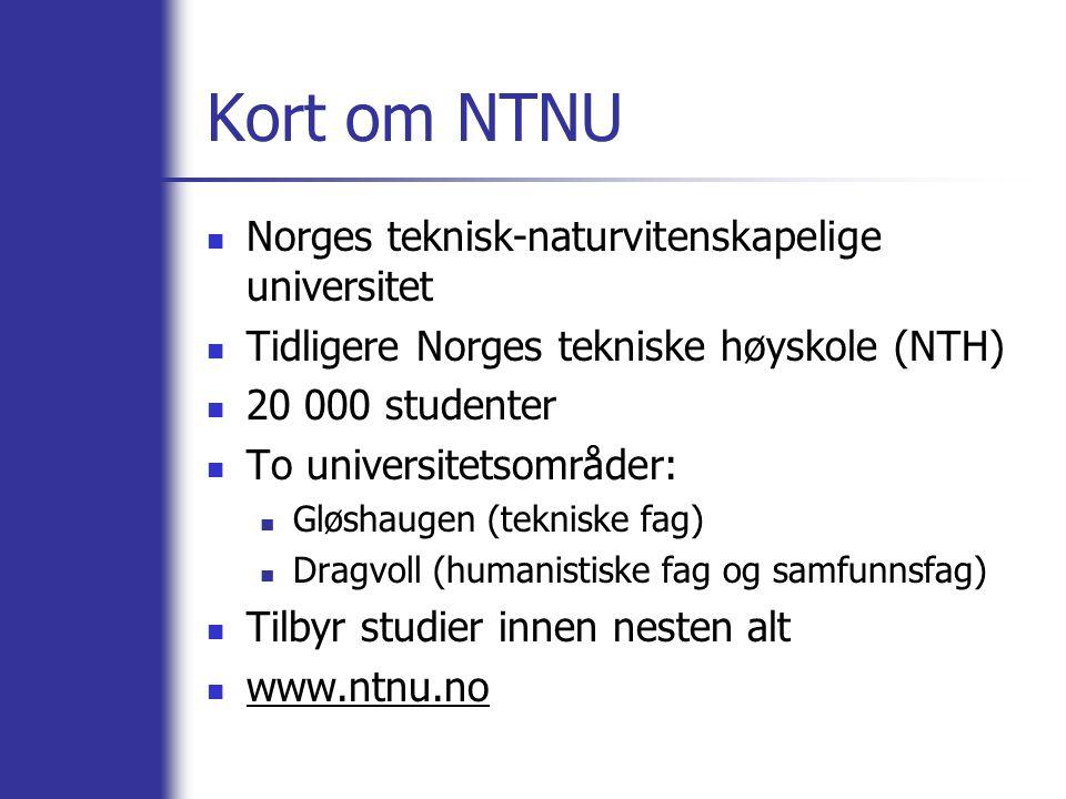 Kort om NTNU Norges teknisk-naturvitenskapelige universitet Tidligere Norges tekniske høyskole (NTH) 20 000 studenter To universitetsområder: Gløshaug