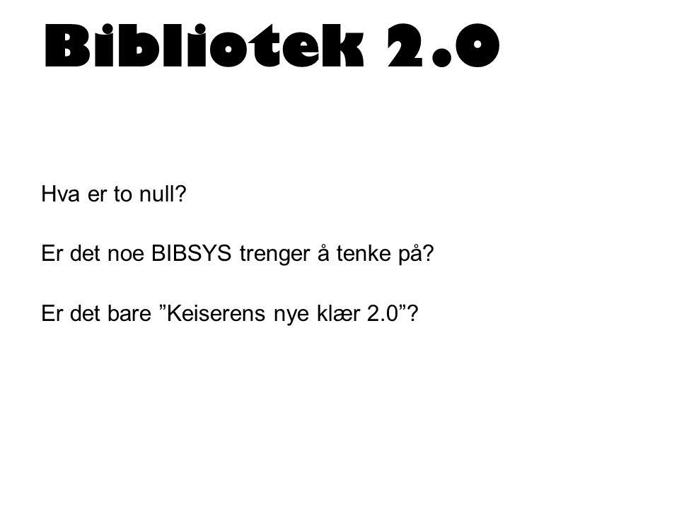 Bibliotek 2.0 Hva er to null. Er det noe BIBSYS trenger å tenke på.
