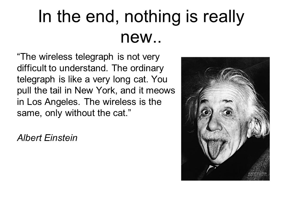 In the end, nothing is really new.. The wireless telegraph is not very difficult to understand.