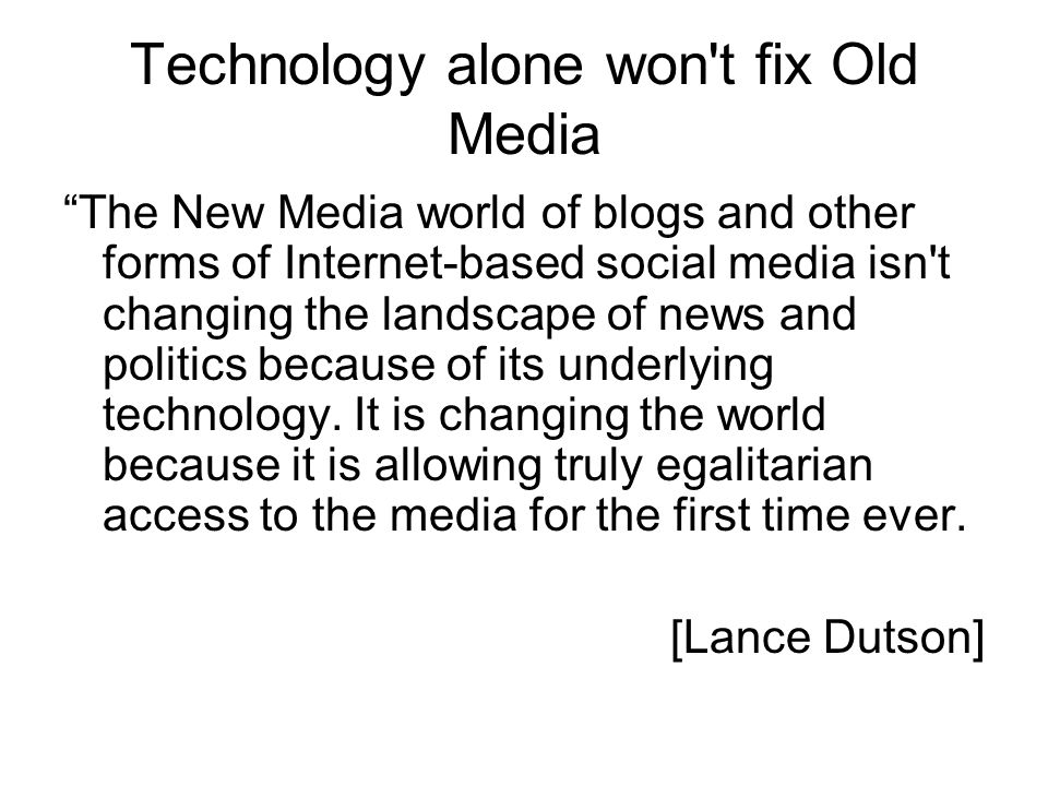 Technology alone won t fix Old Media The New Media world of blogs and other forms of Internet-based social media isn t changing the landscape of news and politics because of its underlying technology.