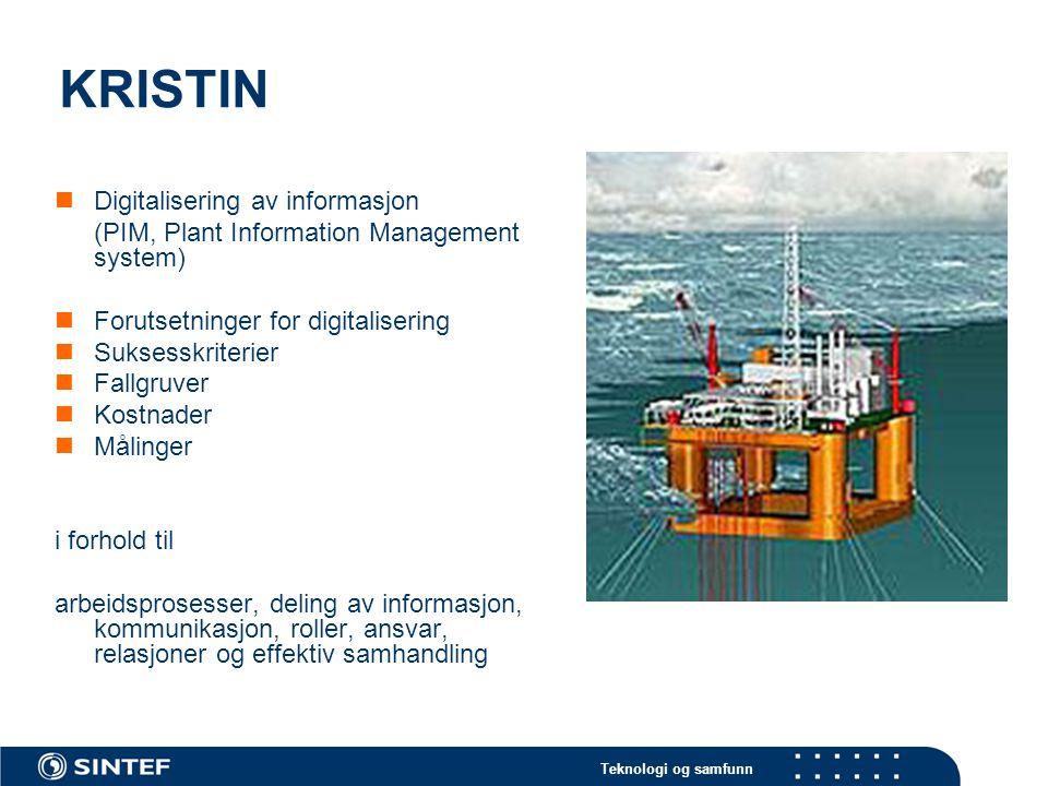 Teknologi og samfunn KRISTIN Digitalisering av informasjon (PIM, Plant Information Management system) Forutsetninger for digitalisering Suksesskriterier Fallgruver Kostnader Målinger i forhold til arbeidsprosesser, deling av informasjon, kommunikasjon, roller, ansvar, relasjoner og effektiv samhandling