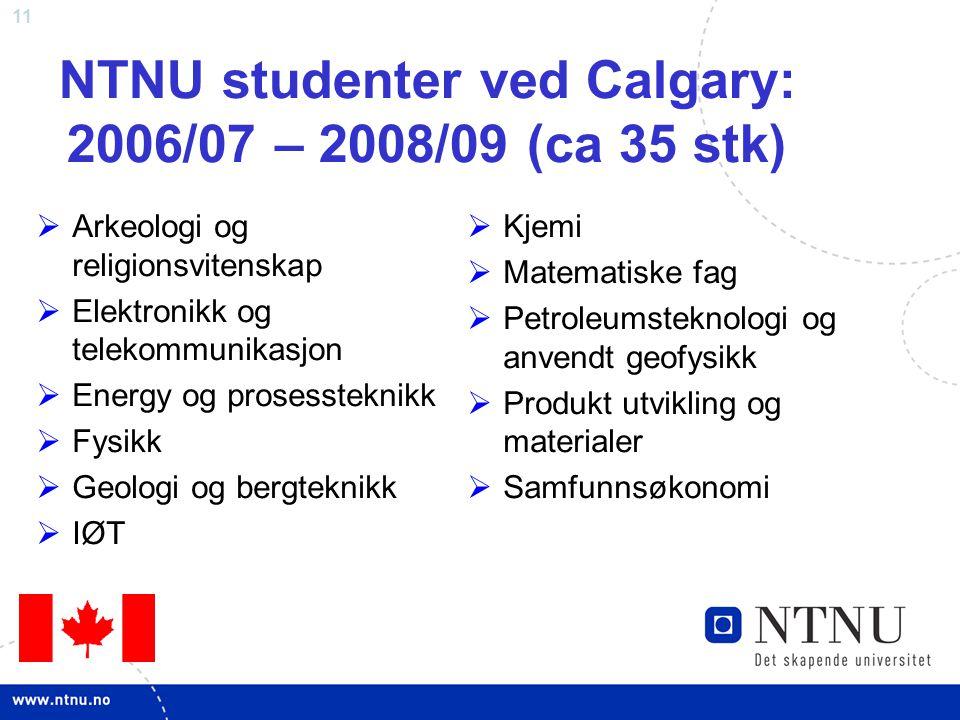 11 NTNU studenter ved Calgary: 2006/07 – 2008/09 (ca 35 stk)  Arkeologi og religionsvitenskap  Elektronikk og telekommunikasjon  Energy og prosessteknikk  Fysikk  Geologi og bergteknikk  IØT  Kjemi  Matematiske fag  Petroleumsteknologi og anvendt geofysikk  Produkt utvikling og materialer  Samfunnsøkonomi