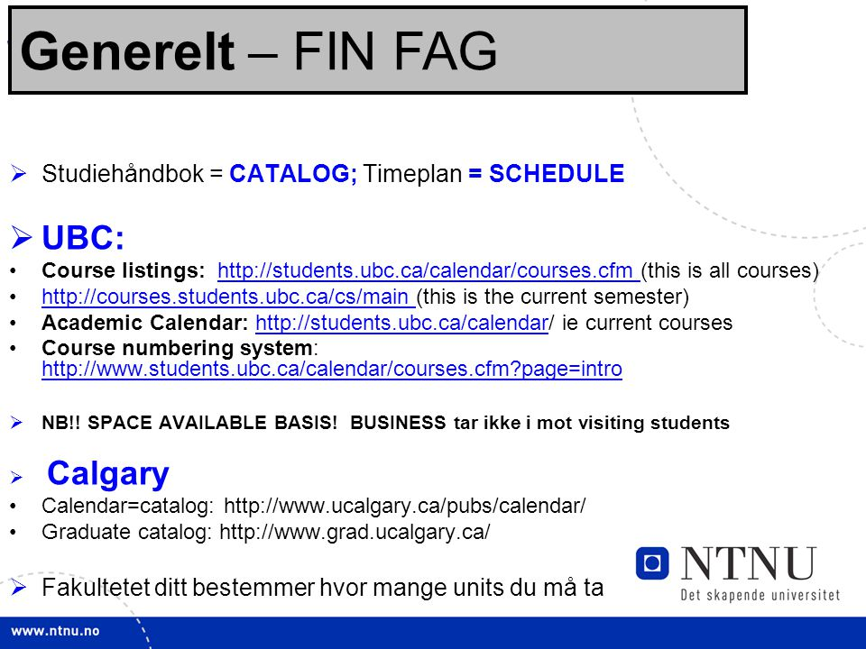 15 Sjekklisten: Før opptak:  Studiehåndbok = CATALOG; Timeplan = SCHEDULE  UBC: Course listings: http://students.ubc.ca/calendar/courses.cfm (this is all courses)http://students.ubc.ca/calendar/courses.cfm http://courses.students.ubc.ca/cs/main (this is the current semester)http://courses.students.ubc.ca/cs/main Academic Calendar: http://students.ubc.ca/calendar/ ie current courseshttp://students.ubc.ca/calendar Course numbering system: http://www.students.ubc.ca/calendar/courses.cfm?page=intro http://www.students.ubc.ca/calendar/courses.cfm?page=intro  NB!.