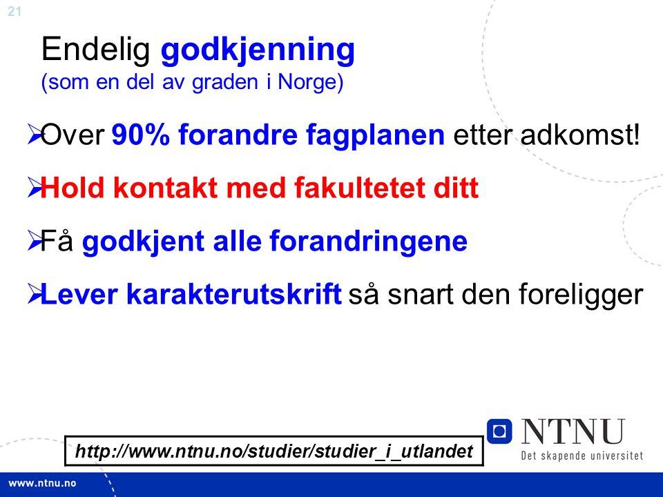 21 http://www.ntnu.no/studier/studier_i_utlandet Endelig godkjenning (som en del av graden i Norge)  Over 90% forandre fagplanen etter adkomst.
