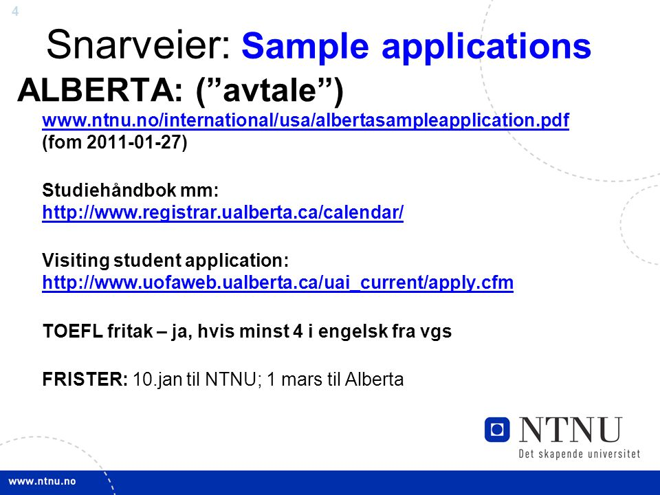 4 Snarveier: Sample applications ALBERTA: ( avtale ) www.ntnu.no/international/usa/albertasampleapplication.pdf (fom 2011-01-27) www.ntnu.no/international/usa/albertasampleapplication.pdf Studiehåndbok mm: http://www.registrar.ualberta.ca/calendar/ http://www.registrar.ualberta.ca/calendar/ Visiting student application: http://www.uofaweb.ualberta.ca/uai_current/apply.cfm http://www.uofaweb.ualberta.ca/uai_current/apply.cfm TOEFL fritak – ja, hvis minst 4 i engelsk fra vgs FRISTER: 10.jan til NTNU; 1 mars til Alberta