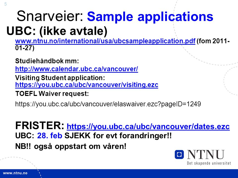 5 Snarveier: Sample applications UBC: (ikke avtale) www.ntnu.no/international/usa/ubcsampleapplication.pdf (fom 2011- 01-27) www.ntnu.no/international/usa/ubcsampleapplication.pdf Studiehåndbok mm: http://www.calendar.ubc.ca/vancouver/ http://www.calendar.ubc.ca/vancouver/ Visiting Student application: https://you.ubc.ca/ubc/vancouver/visiting.ezc https://you.ubc.ca/ubc/vancouver/visiting.ezc TOEFL Waiver request: https://you.ubc.ca/ubc/vancouver/elaswaiver.ezc?pageID=1249 FRISTER: https://you.ubc.ca/ubc/vancouver/dates.ezc UBC: 28.