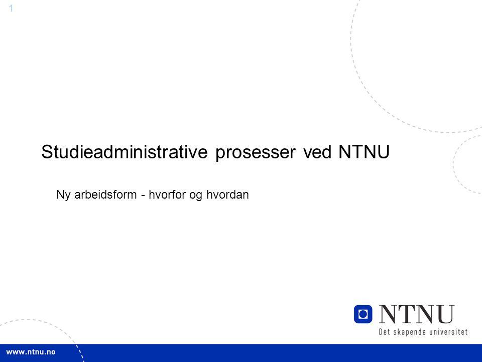 1 Studieadministrative prosesser ved NTNU Ny arbeidsform - hvorfor og hvordan