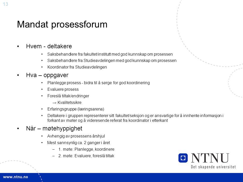 13 Mandat prosessforum Hvem - deltakere Saksbehandlere fra fakultet/institutt med god kunnskap om prosessen Saksbehandlere fra Studieavdelingen med go
