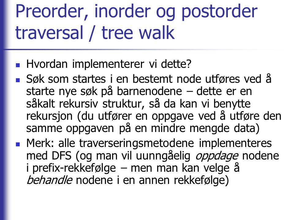 Preorder, inorder og postorder traversal / tree walk Hvordan implementerer vi dette? Søk som startes i en bestemt node utføres ved å starte nye søk på