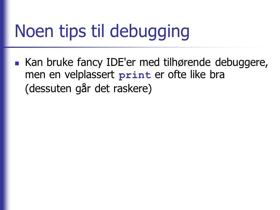 Noen tips til debugging Kan bruke fancy IDE'er med tilhørende debuggere, men en velplassert print er ofte like bra (dessuten går det raskere)