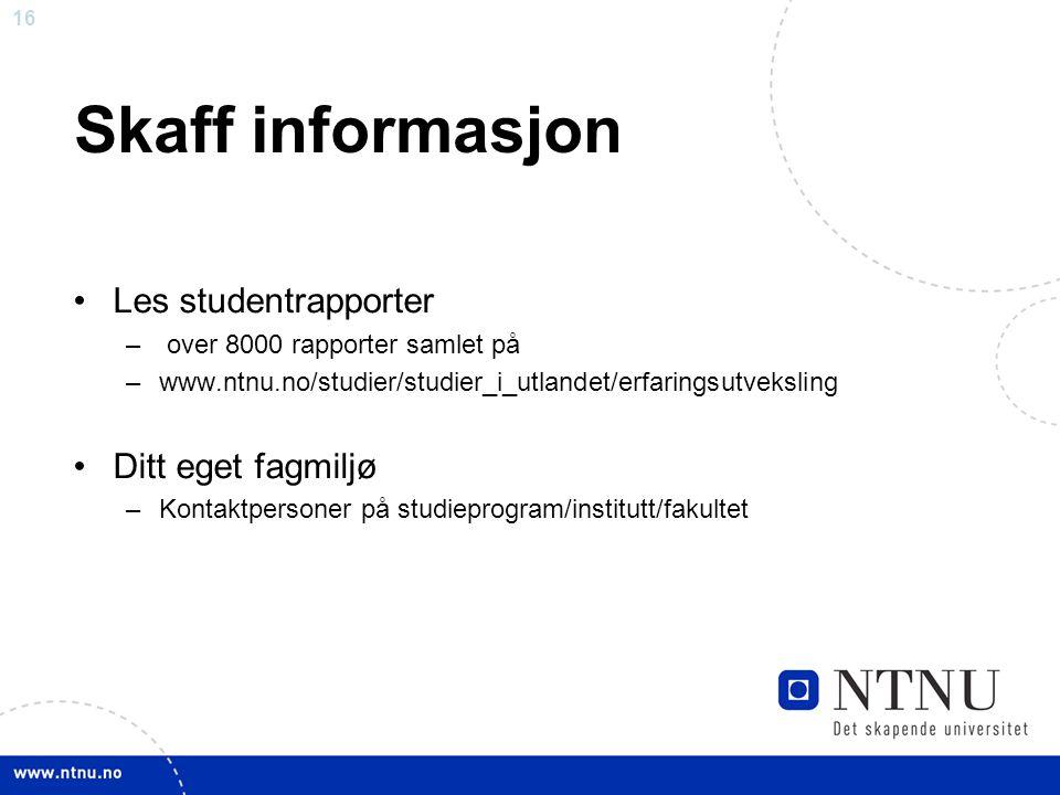 16 Skaff informasjon Les studentrapporter – over 8000 rapporter samlet på –www.ntnu.no/studier/studier_i_utlandet/erfaringsutveksling Ditt eget fagmil