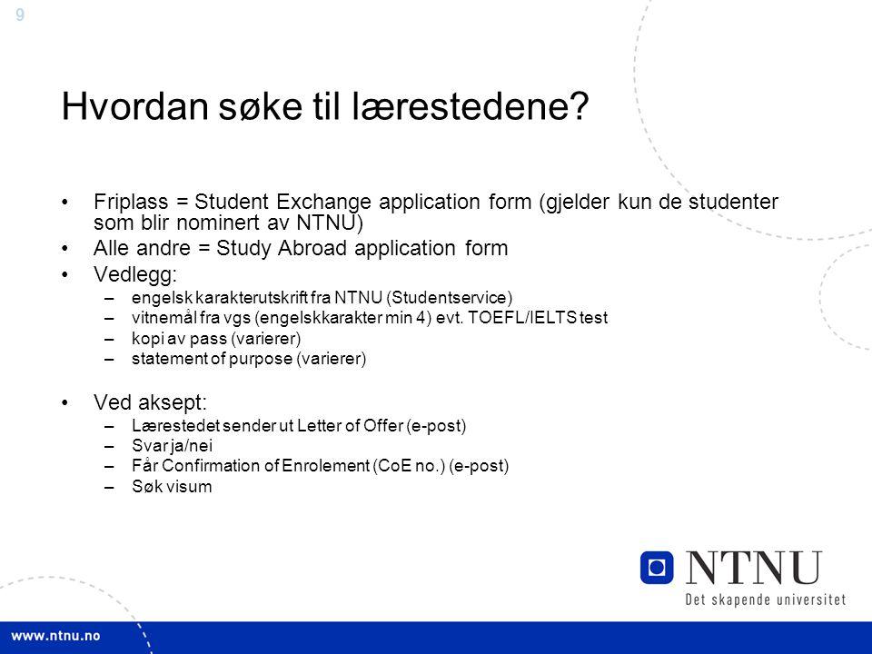 9 Hvordan søke til lærestedene? Friplass = Student Exchange application form (gjelder kun de studenter som blir nominert av NTNU) Alle andre = Study A