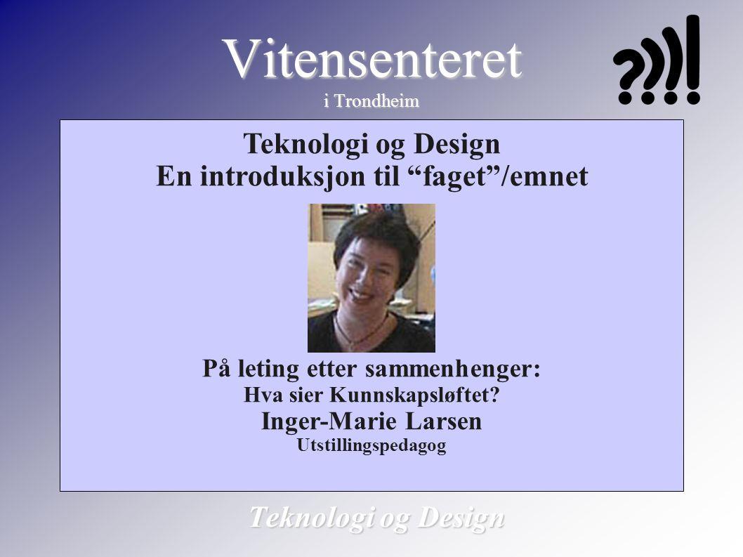 """Vitensenteret i Trondheim Teknologi og Design En introduksjon til """"faget""""/emnet På leting etter sammenhenger: Hva sier Kunnskapsløftet? Inger-Marie La"""
