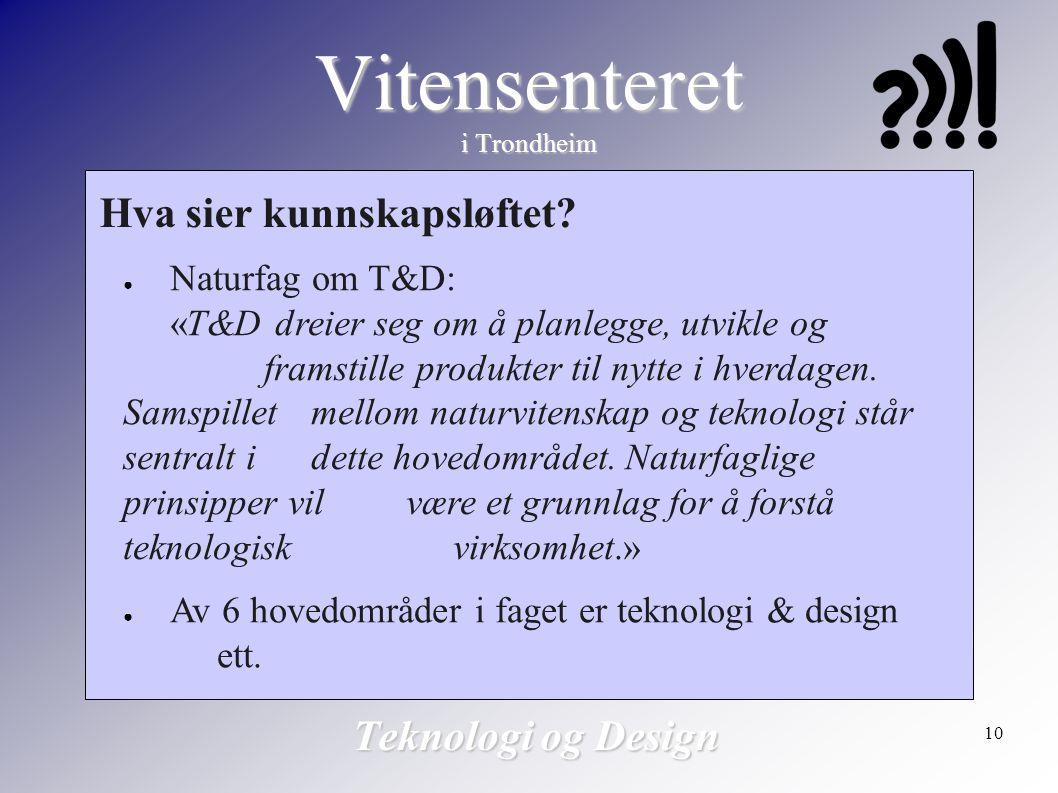 10 Vitensenteret i Trondheim Teknologi og Design Hva sier kunnskapsløftet? ● Naturfag om T&D: «T&D dreier seg om å planlegge, utvikle og framstille pr