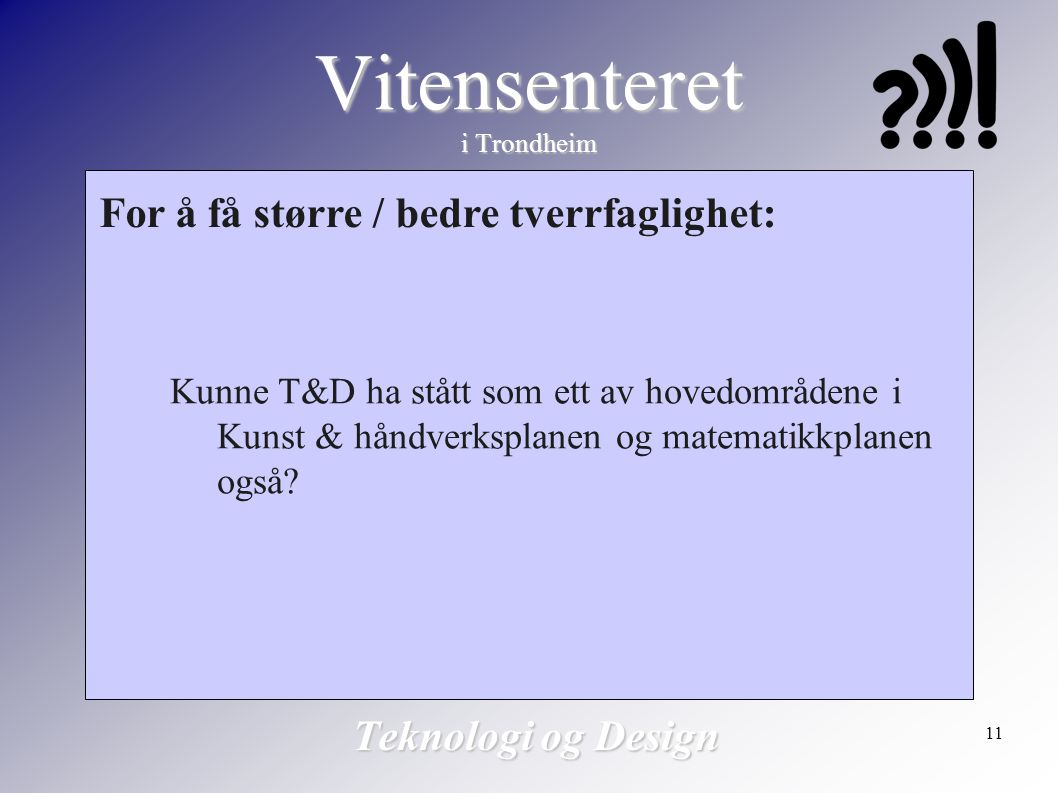 11 Vitensenteret i Trondheim Teknologi og Design For å få større / bedre tverrfaglighet: Kunne T&D ha stått som ett av hovedområdene i Kunst & håndver