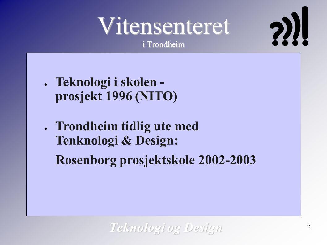 2 Vitensenteret i Trondheim Teknologi og Design ● Teknologi i skolen - prosjekt 1996 (NITO) ● Trondheim tidlig ute med Tenknologi & Design: Rosenborg