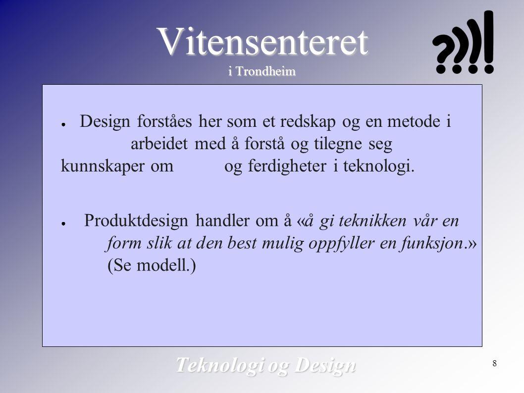 8 Vitensenteret i Trondheim Teknologi og Design ● Design forståes her som et redskap og en metode i arbeidet med å forstå og tilegne seg kunnskaper om