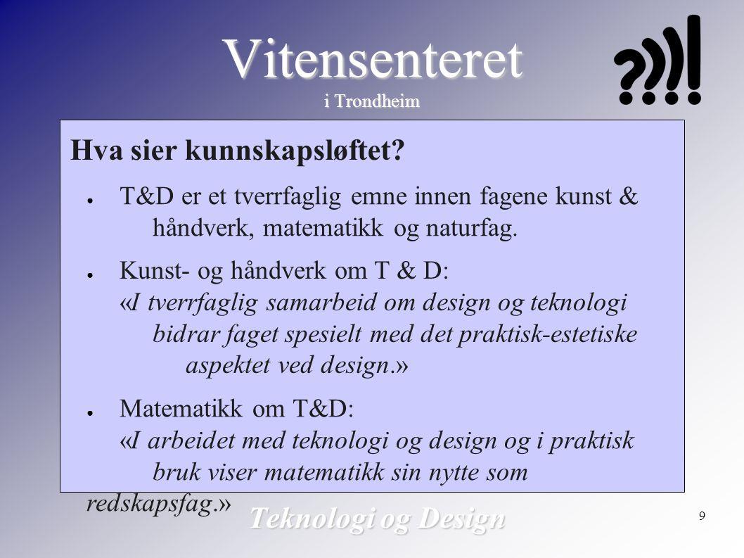 9 Vitensenteret i Trondheim Teknologi og Design Hva sier kunnskapsløftet? ● T&D er et tverrfaglig emne innen fagene kunst & håndverk, matematikk og na