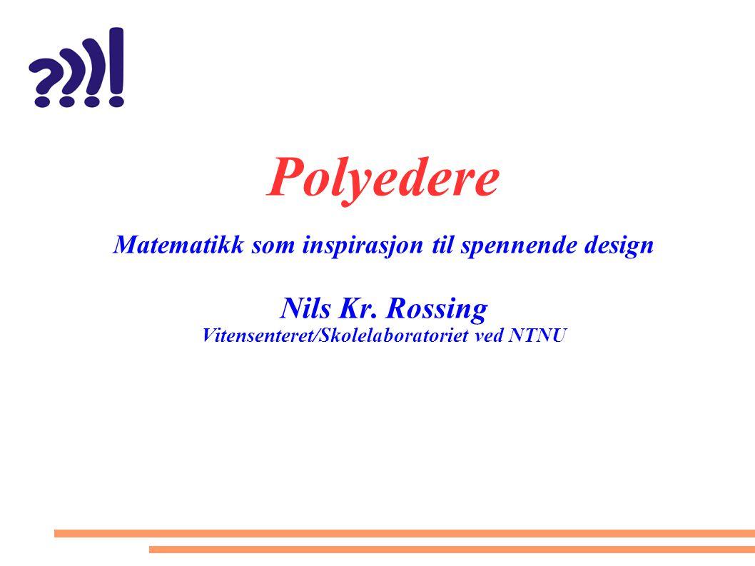 Polyedere Matematikk som inspirasjon til spennende design Nils Kr. Rossing Vitensenteret/Skolelaboratoriet ved NTNU