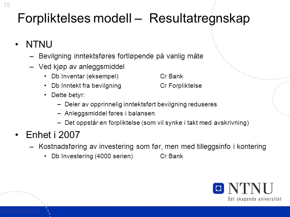 15 Forpliktelses modell – Resultatregnskap NTNU –Bevilgning inntektsføres fortløpende på vanlig måte –Ved kjøp av anleggsmiddel Db Inventar (eksempel)