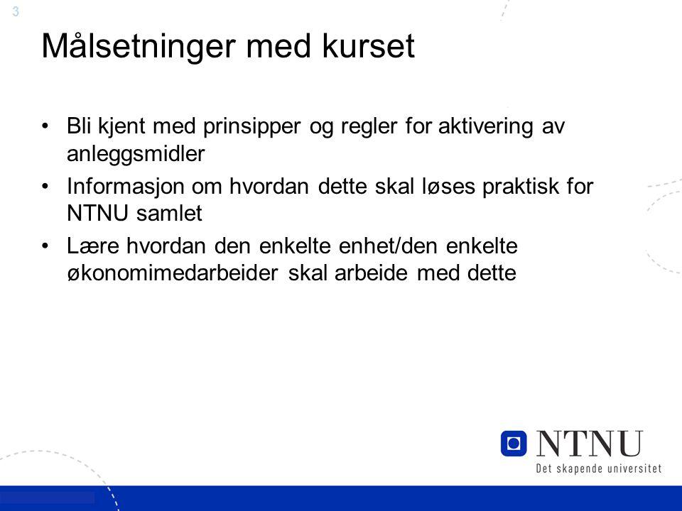 3 Målsetninger med kurset Bli kjent med prinsipper og regler for aktivering av anleggsmidler Informasjon om hvordan dette skal løses praktisk for NTNU